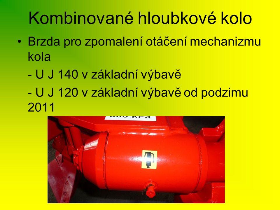 Kombinované hloubkové kolo •Brzda pro zpomalení otáčení mechanizmu kola - U J 140 v základní výbavě - U J 120 v základní výbavě od podzimu 2011