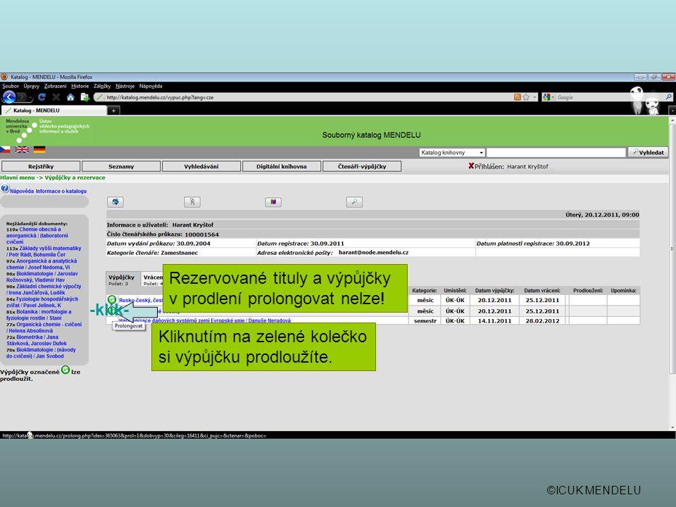 ©ICUK MENDELU Kliknutím na zelené kolečko si výpůjčku prodloužíte. -klik- Rezervované tituly a výpůjčky v prodlení prolongovat nelze!