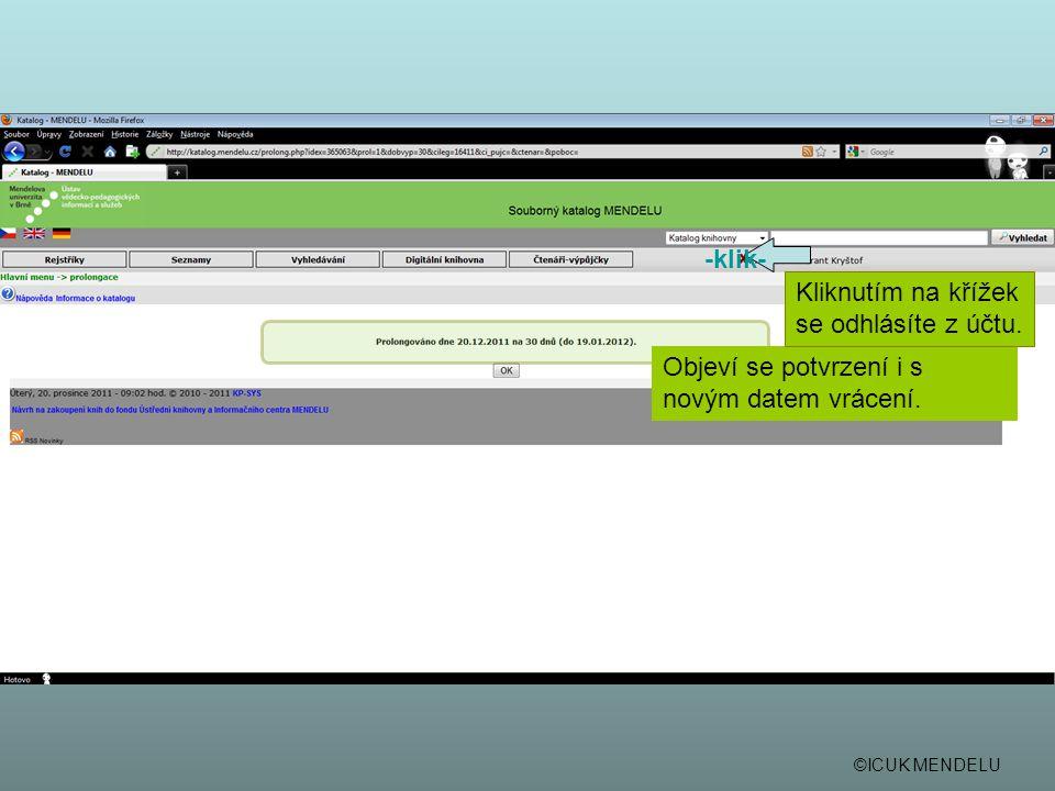 ©ICUK MENDELU Objeví se potvrzení i s novým datem vrácení. -klik- Kliknutím na křížek se odhlásíte z účtu.