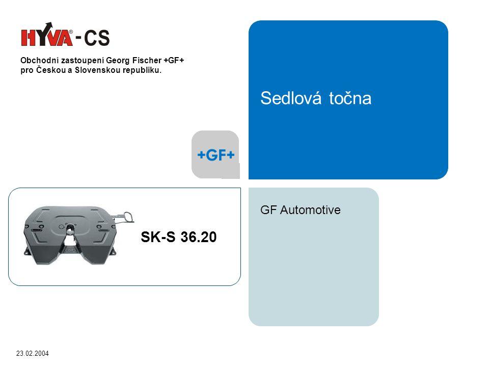 23.02.2004 GF Automotive Sedlová točna SK-S 36.20 Obchodní zastoupení Georg Fischer +GF+ pro Českou a Slovenskou republiku.