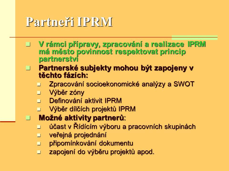 Partneři IPRM  V rámci přípravy, zpracování a realizace IPRM má město povinnost respektovat princip partnerství  Partnerské subjekty mohou být zapojeny v těchto fázích:  Zpracování socioekonomické analýzy a SWOT  Výběr zóny  Definování aktivit IPRM  Výběr dílčích projektů IPRM  Možné aktivity partnerů:  účast v Řídícím výboru a pracovních skupinách  veřejná projednání  připomínkování dokumentu  zapojení do výběru projektů apod.