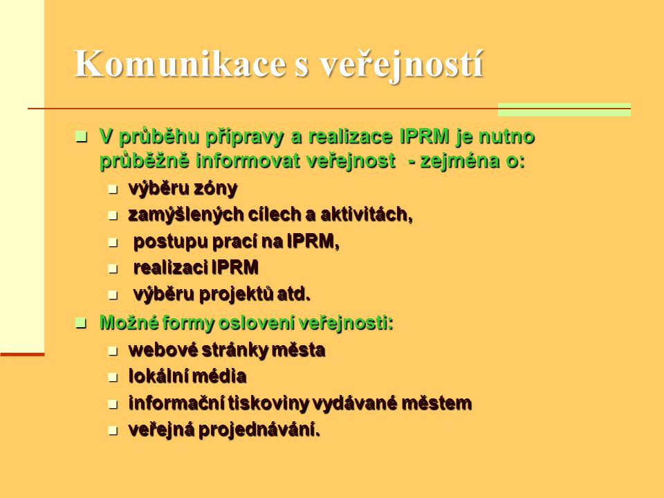 Komunikace s veřejností  V průběhu přípravy a realizace IPRM je nutno průběžně informovat veřejnost - zejména o:  výběru zóny  zamýšlených cílech a aktivitách,  postupu prací na IPRM,  realizaci IPRM  výběru projektů atd.