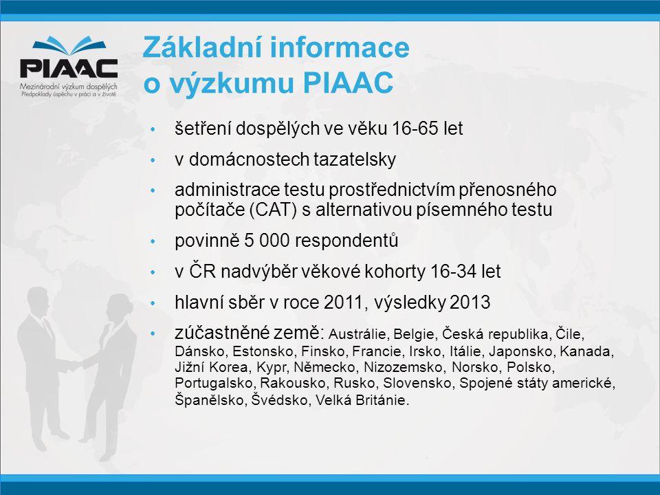 Základní informace o výzkumu PIAAC • šetření dospělých ve věku 16-65 let • v domácnostech tazatelsky • administrace testu prostřednictvím přenosného počítače (CAT) s alternativou písemného testu • povinně 5 000 respondentů • v ČR nadvýběr věkové kohorty 16-34 let • hlavní sběr v roce 2011, výsledky 2013 • zúčastněné země: Austrálie, Belgie, Česká republika, Čile, Dánsko, Estonsko, Finsko, Francie, Irsko, Itálie, Japonsko, Kanada, Jižní Korea, Kypr, Německo, Nizozemsko, Norsko, Polsko, Portugalsko, Rakousko, Rusko, Slovensko, Spojené státy americké, Španělsko, Švédsko, Velká Británie.