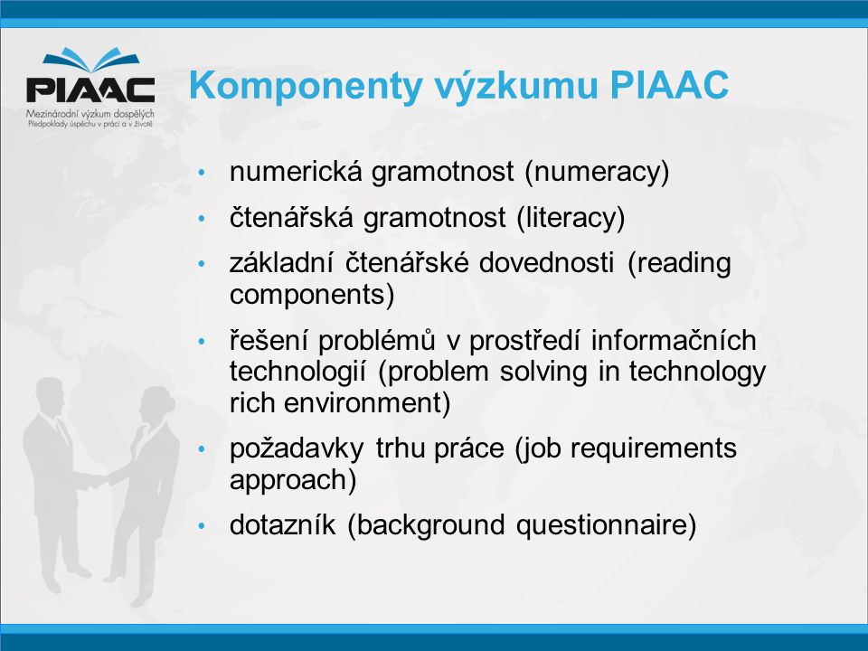 Komponenty výzkumu PIAAC • numerická gramotnost (numeracy) • čtenářská gramotnost (literacy) • základní čtenářské dovednosti (reading components) • řešení problémů v prostředí informačních technologií (problem solving in technology rich environment) • požadavky trhu práce (job requirements approach) • dotazník (background questionnaire)