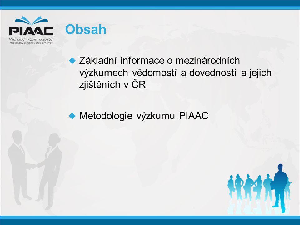 Obsah  Základní informace o mezinárodních výzkumech vědomostí a dovedností a jejich zjištěních v ČR  Metodologie výzkumu PIAAC