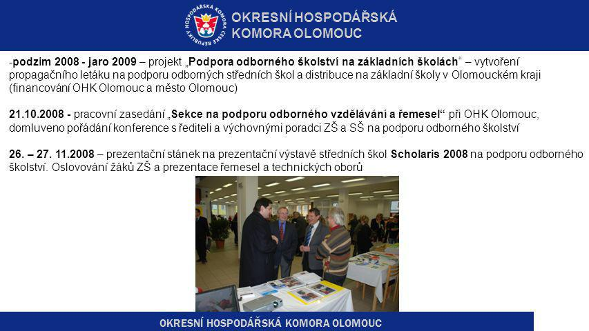 """OKRESNÍ HOSPODÁŘSKÁ KOMORA OLOMOUC -podzim 2008 - jaro 2009 – projekt """"Podpora odborného školství na základních školách – vytvoření propagačního letáku na podporu odborných středních škol a distribuce na základní školy v Olomouckém kraji (financování OHK Olomouc a město Olomouc) 21.10.2008 - pracovní zasedání """"Sekce na podporu odborného vzdělávání a řemesel při OHK Olomouc, domluveno pořádání konference s řediteli a výchovnými poradci ZŠ a SŠ na podporu odborného školství 26."""