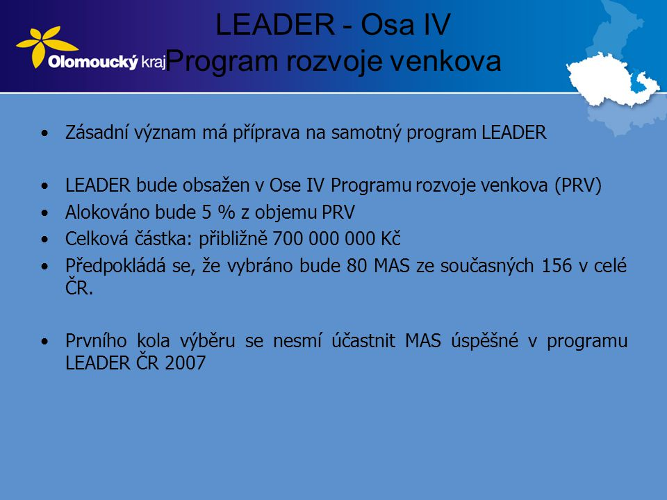 LEADER - Osa IV Program rozvoje venkova •Zásadní význam má příprava na samotný program LEADER •LEADER bude obsažen v Ose IV Programu rozvoje venkova (PRV) •Alokováno bude 5 % z objemu PRV •Celková částka: přibližně 700 000 000 Kč •Předpokládá se, že vybráno bude 80 MAS ze současných 156 v celé ČR.