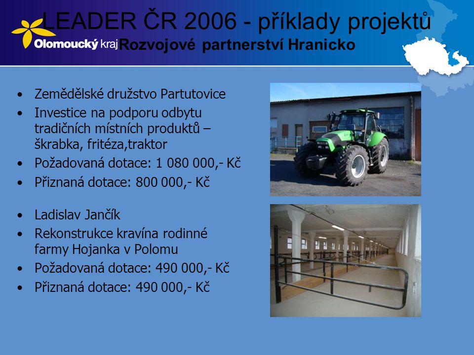 LEADER ČR 2006 - příklady projektů Rozvojové partnerství Hranicko •Zemědělské družstvo Partutovice •Investice na podporu odbytu tradičních místních produktů – škrabka, fritéza,traktor •Požadovaná dotace: 1 080 000,- Kč •Přiznaná dotace: 800 000,- Kč •Ladislav Jančík •Rekonstrukce kravína rodinné farmy Hojanka v Polomu •Požadovaná dotace: 490 000,- Kč •Přiznaná dotace: 490 000,- Kč