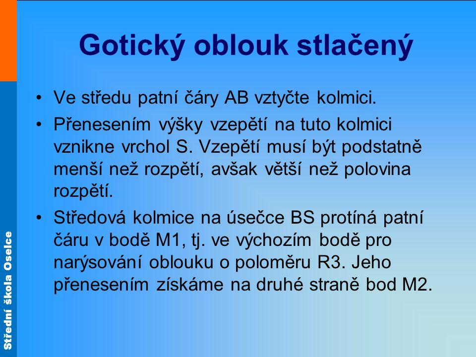 Střední škola Oselce Gotický oblouk stlačený •Ve středu patní čáry AB vztyčte kolmici.