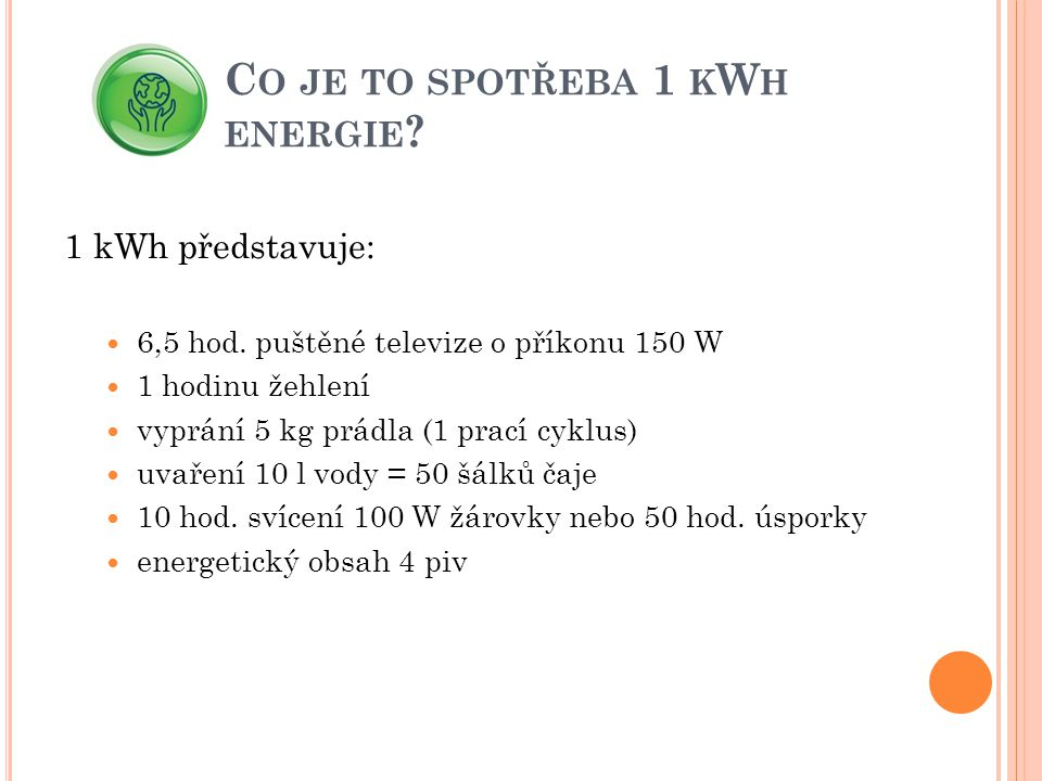 C O JE TO SPOTŘEBA 1 K W H ENERGIE ? 1 kWh představuje:  6,5 hod. puštěné televize o příkonu 150 W  1 hodinu žehlení  vyprání 5 kg prádla (1 prací