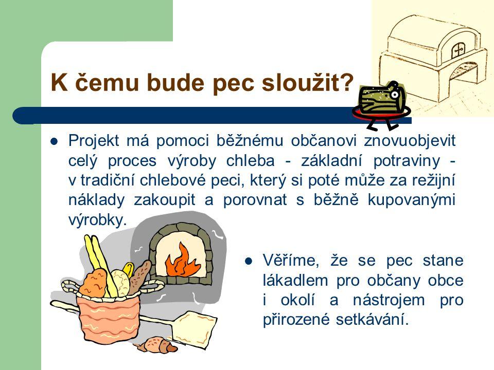 K čemu bude pec sloužit?  Projekt má pomoci běžnému občanovi znovuobjevit celý proces výroby chleba - základní potraviny - v tradiční chlebové peci,
