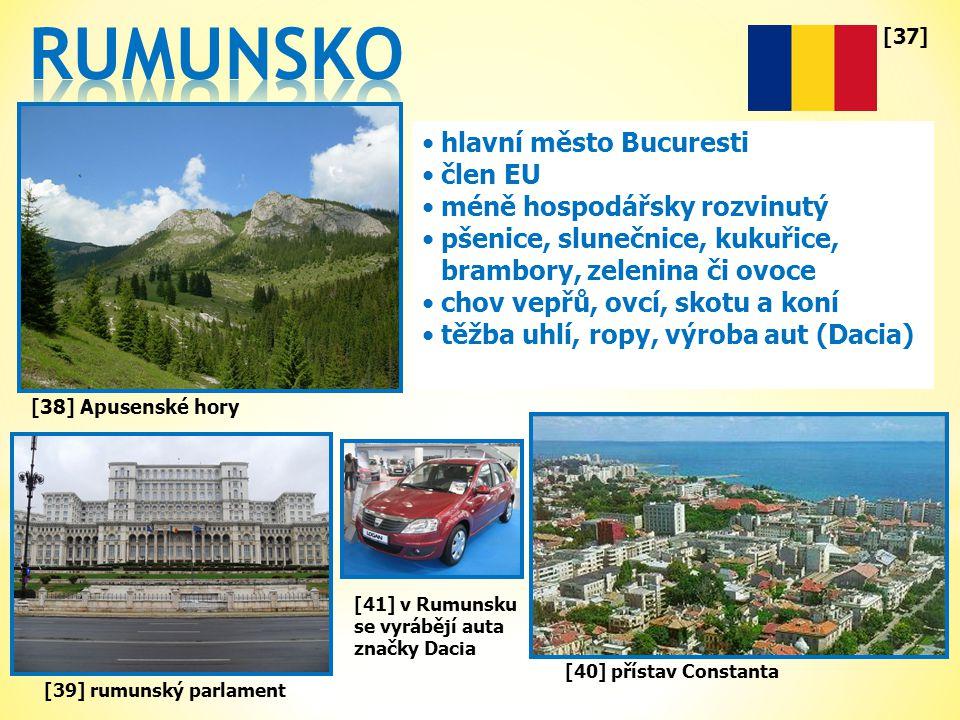 [37] •hlavní město Bucuresti •člen EU •méně hospodářsky rozvinutý •pšenice, slunečnice, kukuřice, brambory, zelenina či ovoce •chov vepřů, ovcí, skotu a koní •těžba uhlí, ropy, výroba aut (Dacia) [39] rumunský parlament [38] Apusenské hory [40] přístav Constanta [41] v Rumunsku se vyrábějí auta značky Dacia