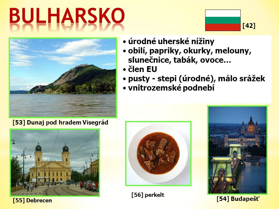 [42] •úrodné uherské nížiny •obilí, papriky, okurky, melouny, slunečnice, tabák, ovoce… •člen EU •pusty - stepi (úrodné), málo srážek •vnitrozemské podnebí [55] Debrecen [53] Dunaj pod hradem Visegrád [54] Budapešť [56] perkelt