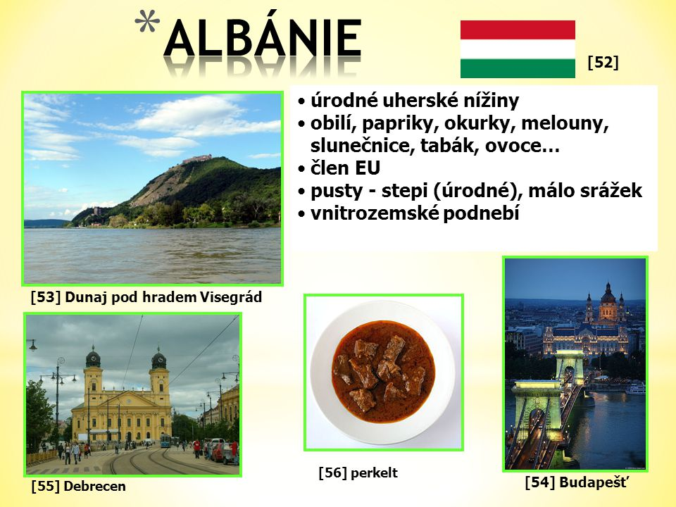 [52] •úrodné uherské nížiny •obilí, papriky, okurky, melouny, slunečnice, tabák, ovoce… •člen EU •pusty - stepi (úrodné), málo srážek •vnitrozemské podnebí [55] Debrecen [53] Dunaj pod hradem Visegrád [54] Budapešť [56] perkelt