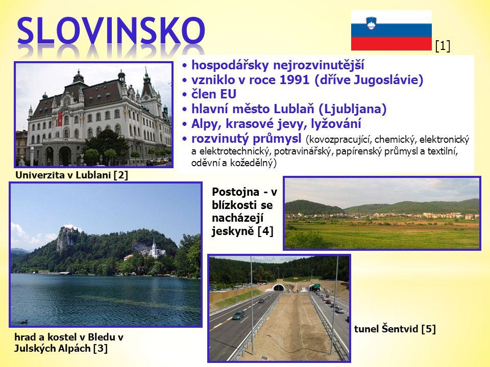 Univerzita v Lublani [2] •hospodářsky nejrozvinutější •vzniklo v roce 1991 (dříve Jugoslávie) •člen EU •hlavní město Lublaň (Ljubljana) •Alpy, krasové jevy, lyžování •rozvinutý průmysl (kovozpracující, chemický, elektronický a elektrotechnický, potravinářský, papírenský průmysl a textilní, oděvní a kožedělný) tunel Šentvid [5] Postojna - v blízkosti se nacházejí jeskyně [4] hrad a kostel v Bledu v Julských Alpách [3] [1]