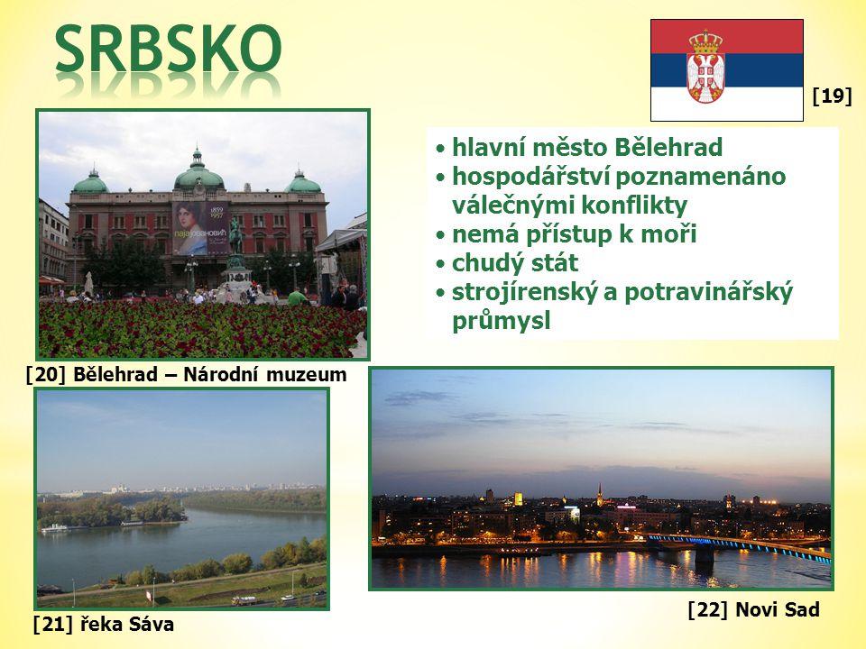 [19] •hlavní město Bělehrad •hospodářství poznamenáno válečnými konflikty •nemá přístup k moři •chudý stát •strojírenský a potravinářský průmysl [21] řeka Sáva [20] Bělehrad – Národní muzeum [22] Novi Sad