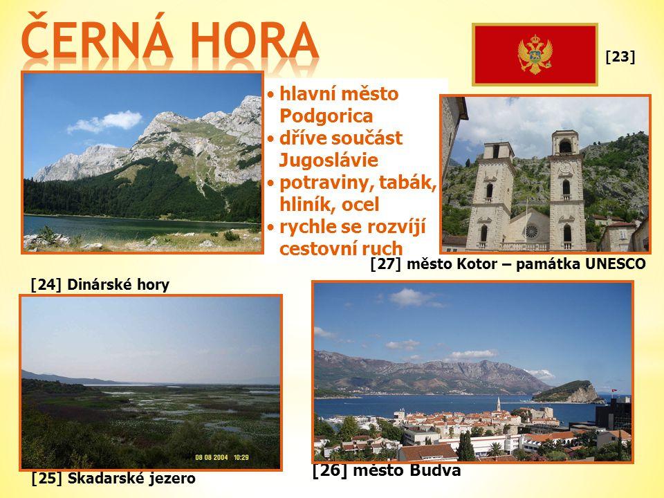 [24] Dinárské hory •hlavní město Podgorica •dříve součást Jugoslávie •potraviny, tabák, hliník, ocel •rychle se rozvíjí cestovní ruch [25] Skadarské jezero [23] [26] město Budva [27] město Kotor – památka UNESCO