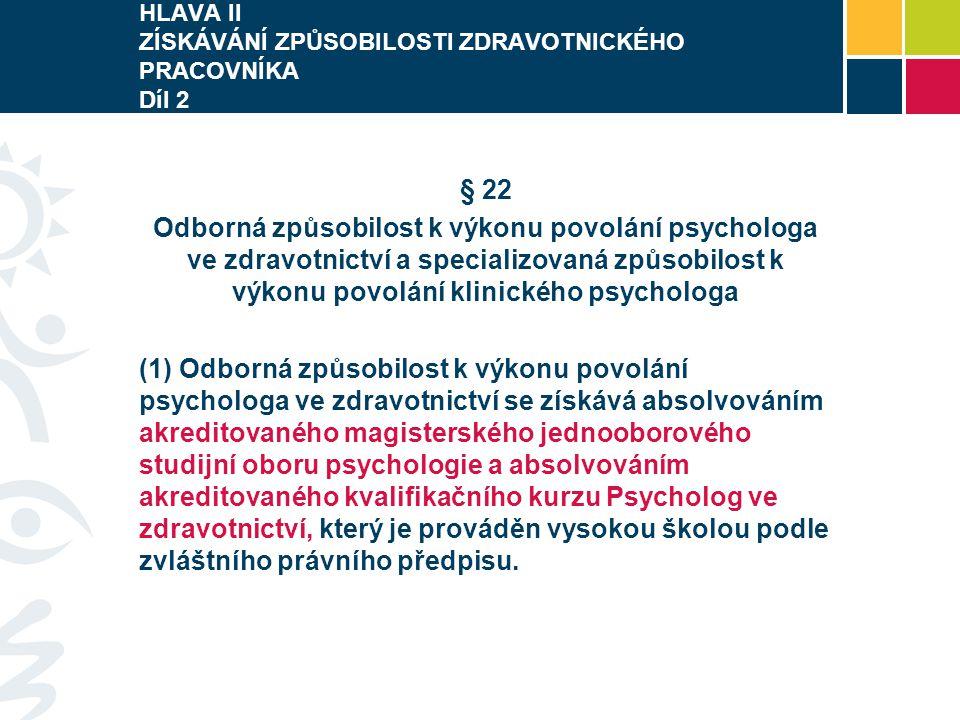 HLAVA II ZÍSKÁVÁNÍ ZPŮSOBILOSTI ZDRAVOTNICKÉHO PRACOVNÍKA Díl 2 § 22 Odborná způsobilost k výkonu povolání psychologa ve zdravotnictví a specializovaná způsobilost k výkonu povolání klinického psychologa (1) Odborná způsobilost k výkonu povolání psychologa ve zdravotnictví se získává absolvováním akreditovaného magisterského jednooborového studijní oboru psychologie a absolvováním akreditovaného kvalifikačního kurzu Psycholog ve zdravotnictví, který je prováděn vysokou školou podle zvláštního právního předpisu.