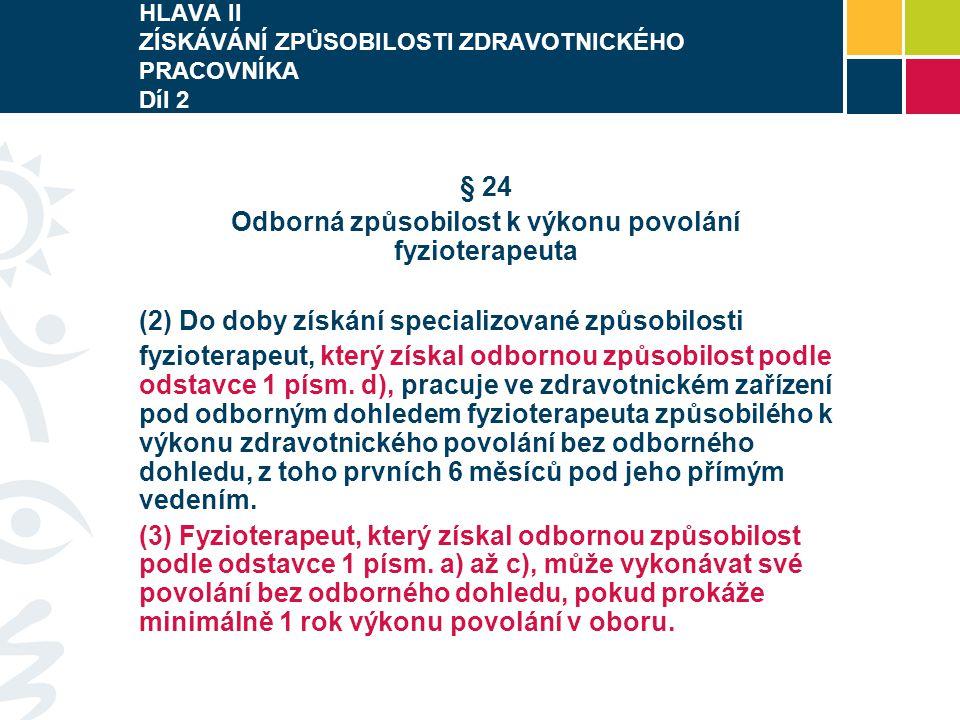 HLAVA II ZÍSKÁVÁNÍ ZPŮSOBILOSTI ZDRAVOTNICKÉHO PRACOVNÍKA Díl 2 § 24 Odborná způsobilost k výkonu povolání fyzioterapeuta (2) Do doby získání specializované způsobilosti fyzioterapeut, který získal odbornou způsobilost podle odstavce 1 písm.