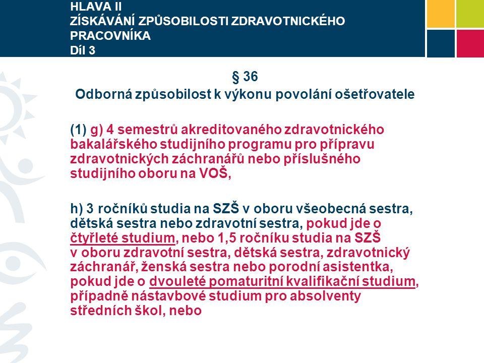HLAVA II ZÍSKÁVÁNÍ ZPŮSOBILOSTI ZDRAVOTNICKÉHO PRACOVNÍKA Díl 3 § 36 Odborná způsobilost k výkonu povolání ošetřovatele (1) g) 4 semestrů akreditované