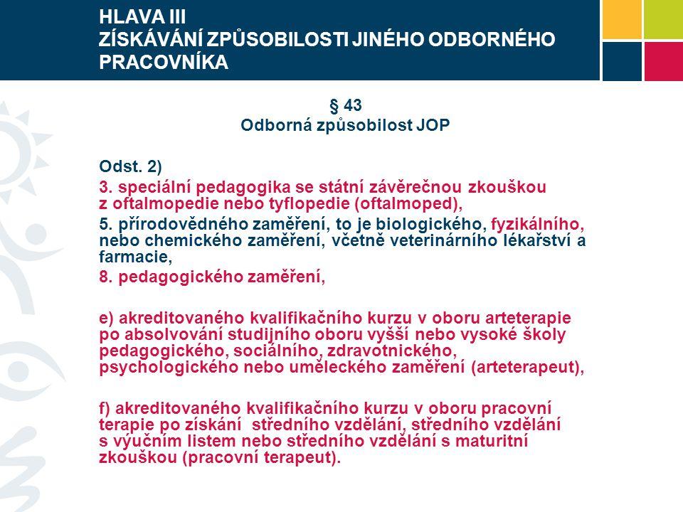 HLAVA III ZÍSKÁVÁNÍ ZPŮSOBILOSTI JINÉHO ODBORNÉHO PRACOVNÍKA § 43 Odborná způsobilost JOP Odst. 2) 3. speciální pedagogika se státní závěrečnou zkoušk