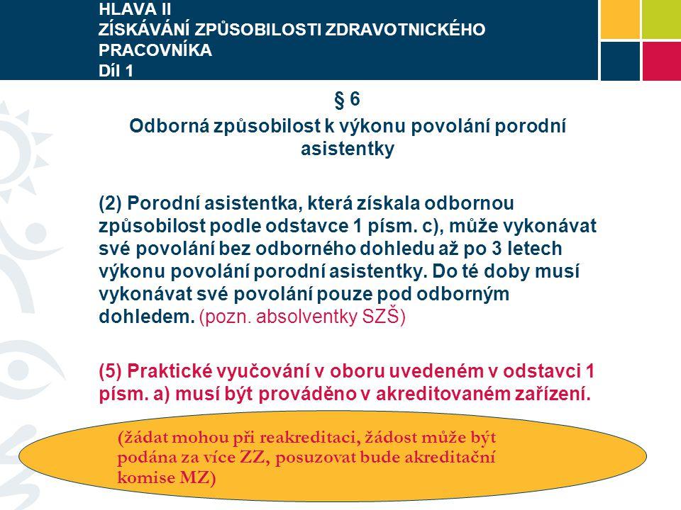 HLAVA II ZÍSKÁVÁNÍ ZPŮSOBILOSTI ZDRAVOTNICKÉHO PRACOVNÍKA Díl 1 § 6 Odborná způsobilost k výkonu povolání porodní asistentky (2) Porodní asistentka, která získala odbornou způsobilost podle odstavce 1 písm.