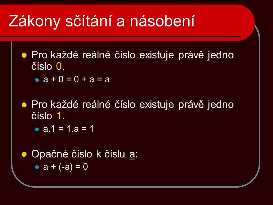 Zákony sčítání a násobení  Pro každé reálné číslo existuje právě jedno číslo 0.  a + 0 = 0 + a = a  Pro každé reálné číslo existuje právě jedno čís