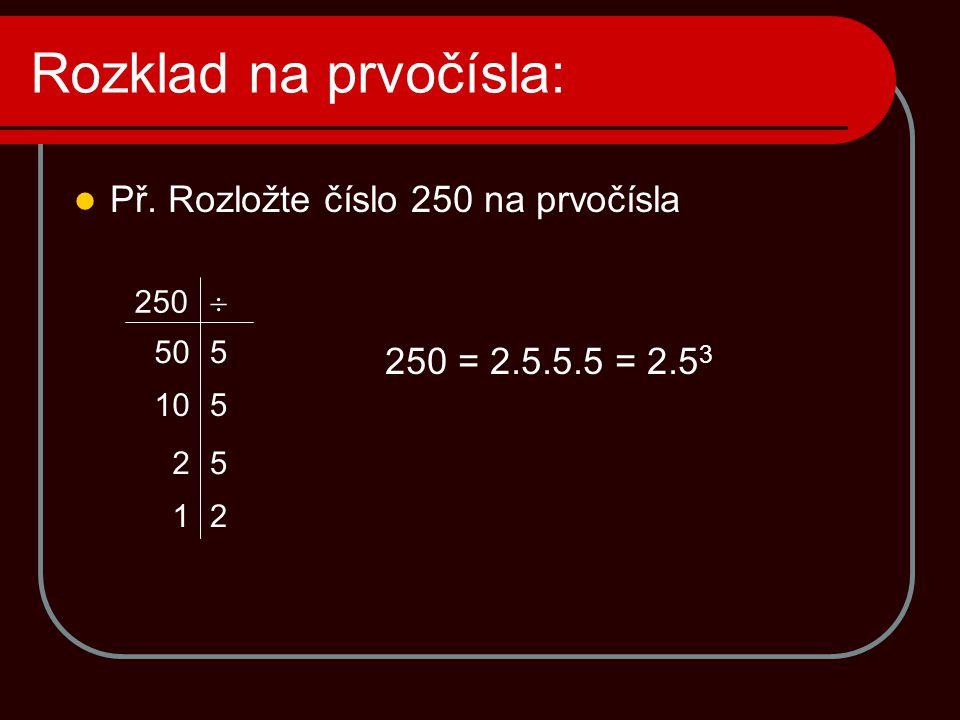 Rozklad na prvočísla:  Př. Rozložte číslo 250 na prvočísla 250 = 2.5.5.5 = 2.5 3 250  50 10 2 1 5 5 5 2