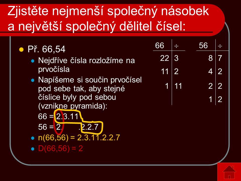 Zjistěte nejmenší společný násobek a největší společný dělitel čísel:  Př. 66,54  Nejdříve čísla rozložíme na prvočísla  Napíšeme si součin prvočís