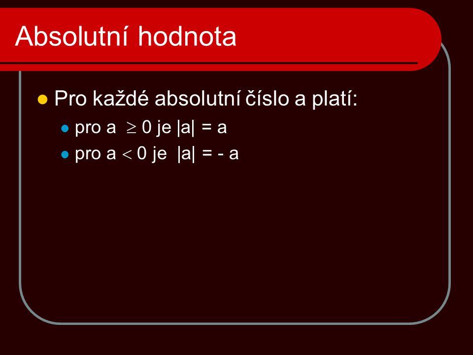 Absolutní hodnota  Pro každé absolutní číslo a platí:  pro a  0 je  a  = a  pro a  0 je  a  = - a