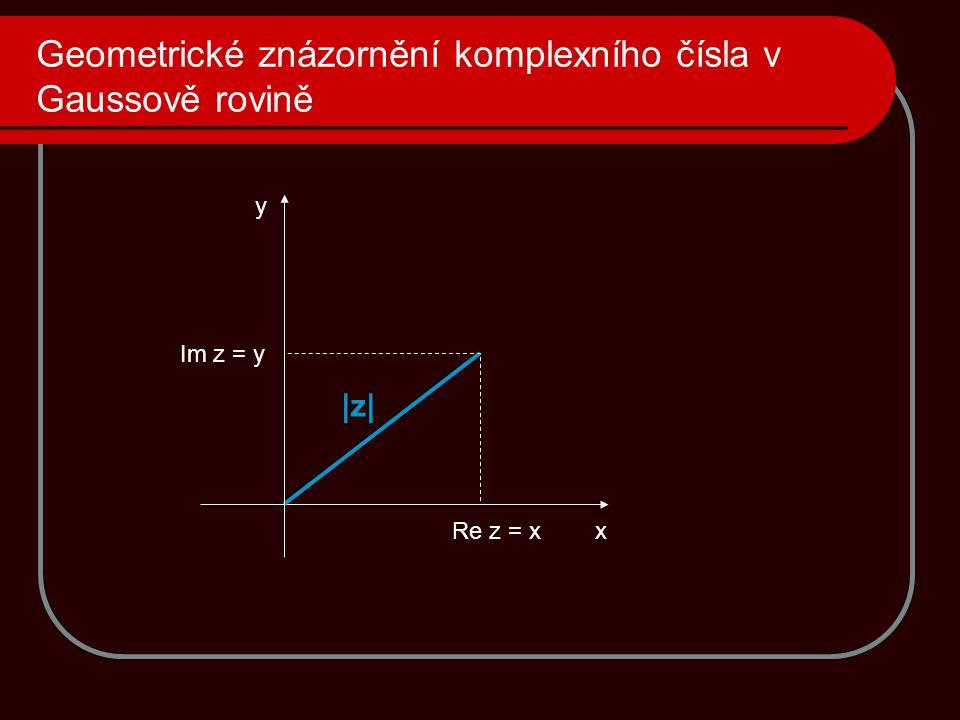 Geometrické znázornění komplexního čísla v Gaussově rovině x y Re z = x Im z = y |z|