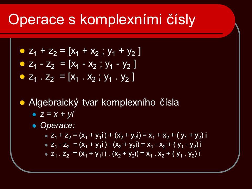 Operace s komplexními čísly  z 1 + z 2 = [x 1 + x 2 ; y 1 + y 2 ]  z 1 - z 2 = [x 1 - x 2 ; y 1 - y 2 ]  z 1. z 2 = [x 1. x 2 ; y 1. y 2 ]  Algebr