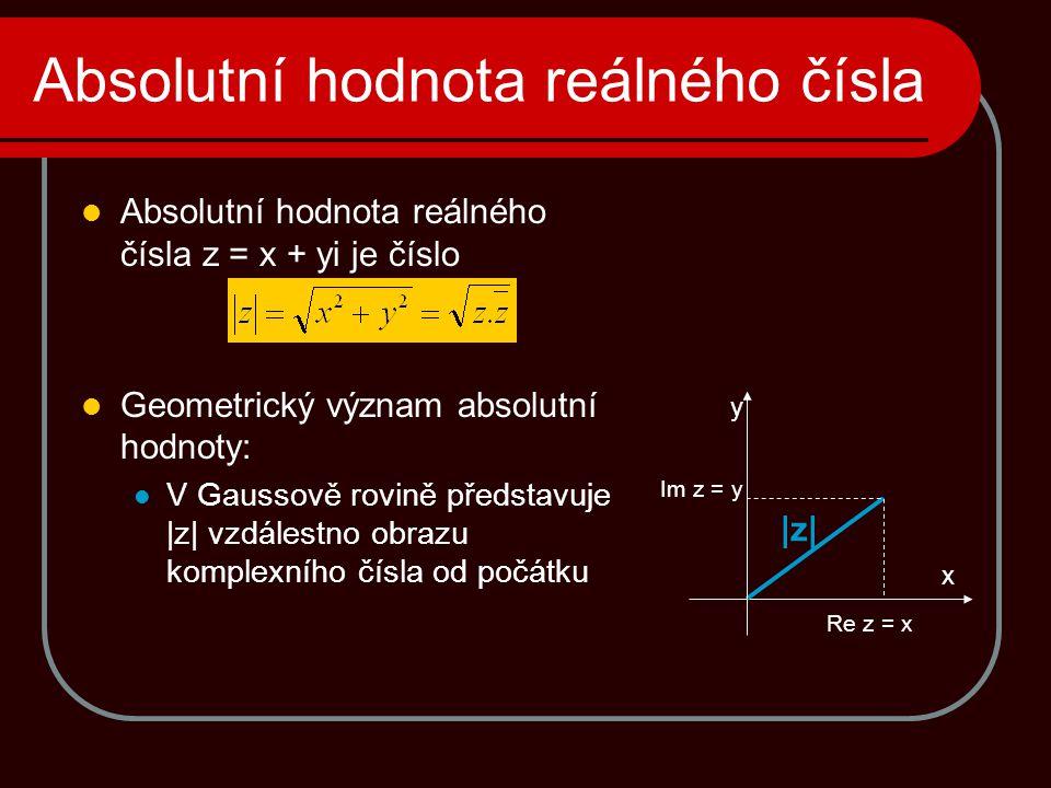 Absolutní hodnota reálného čísla  Absolutní hodnota reálného čísla z = x + yi je číslo  Geometrický význam absolutní hodnoty:  V Gaussově rovině představuje  z  vzdálestno obrazu komplexního čísla od počátku x y Re z = x Im z = y  z 