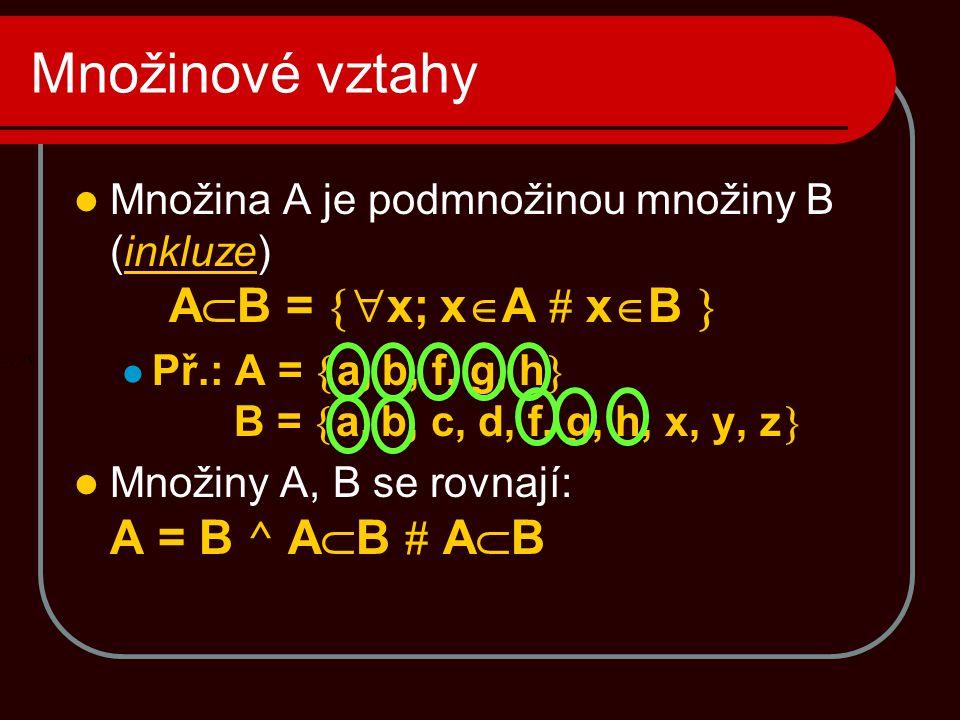 Množinové vztahy  Množina A je podmnožinou množiny B (inkluze) A  B =  x; x  A # x  B   Př.: A =  a, b, f, g, h  B =  a, b, c, d, f, g, h, x, y, z   Množiny A, B se rovnají: A = B ^ A  B # A  B