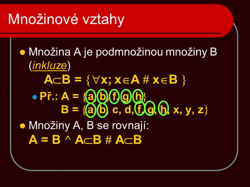 Množinové vztahy  Množina A je podmnožinou množiny B (inkluze) A  B =  x; x  A # x  B   Př.: A =  a, b, f, g, h  B =  a, b, c, d, f, g, h,