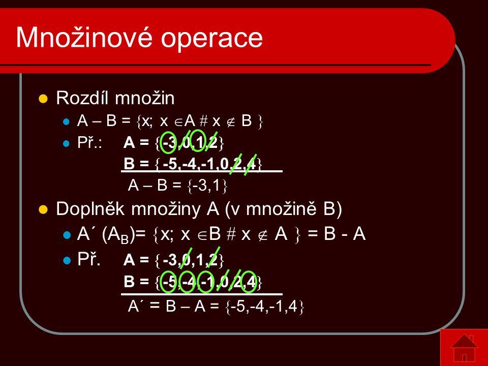 Množinové operace  Rozdíl množin  A – B =  x; x  A # x  B   Př.: A =  -3,0,1,2  B =  -5,-4,-1,0,2,4  A – B =  -3,1   Doplněk množiny A (v množině B)  A´ (A B )=  x; x  B # x  A  = B - A  Př.