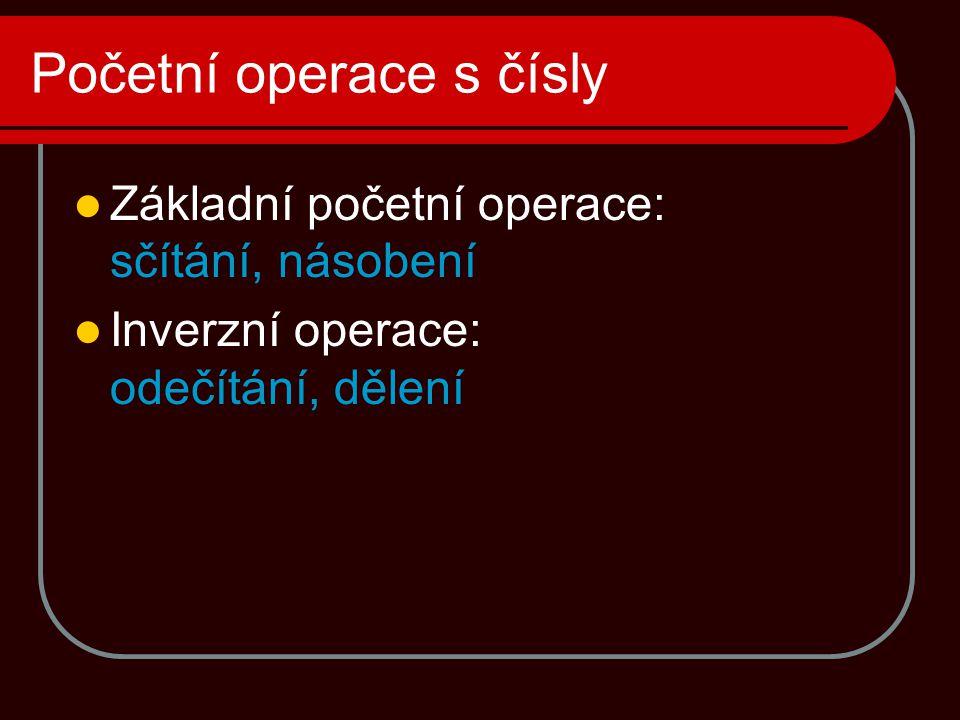 Početní operace s čísly  Základní početní operace: sčítání, násobení  Inverzní operace: odečítání, dělení