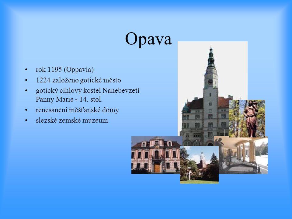 Opava •rok 1195 (Oppavia) •1224 založeno gotické město •gotický cihlový kostel Nanebevzetí Panny Marie - 14. stol. •renesanční měšťanské domy •slezské