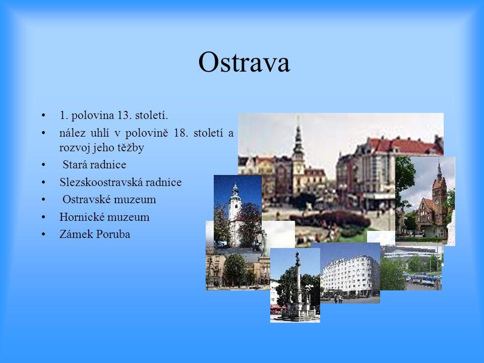 Ostrava •1. polovina 13. století. •nález uhlí v polovině 18. století a rozvoj jeho těžby • Stará radnice •Slezskoostravská radnice • Ostravské muzeum