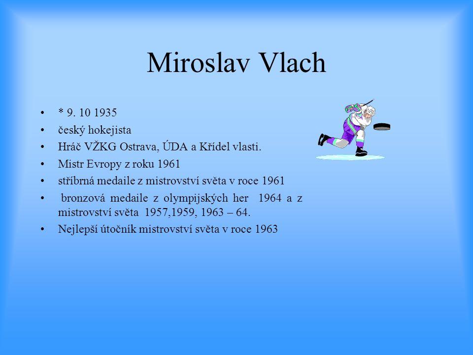 Miroslav Vlach •* 9. 10 1935 •český hokejista •Hráč VŽKG Ostrava, ÚDA a Křídel vlasti. •Mistr Evropy z roku 1961 •stříbrná medaile z mistrovství světa
