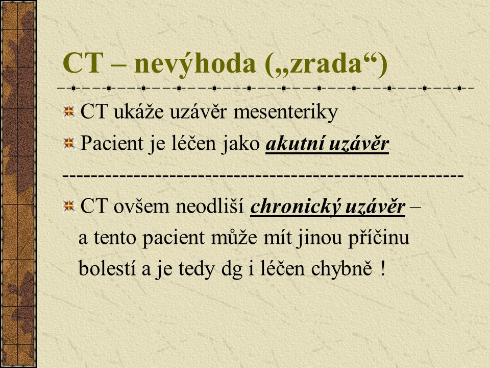 """CT – nevýhoda (""""zrada"""") CT ukáže uzávěr mesenteriky Pacient je léčen jako akutní uzávěr -------------------------------------------------------- CT ov"""