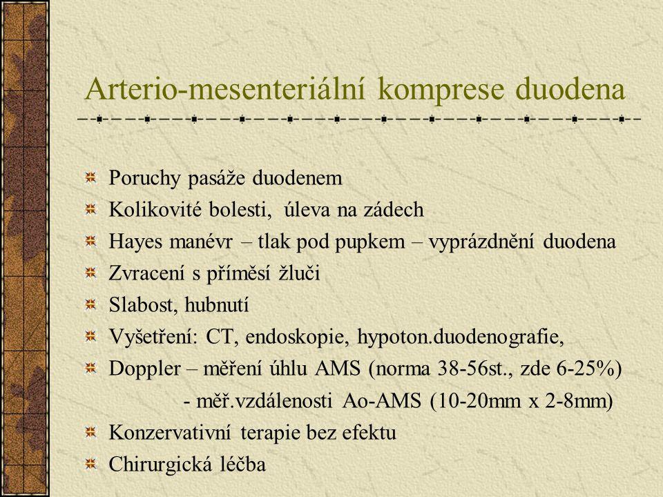 Arterio-mesenteriální komprese duodena Poruchy pasáže duodenem Kolikovité bolesti, úleva na zádech Hayes manévr – tlak pod pupkem – vyprázdnění duoden