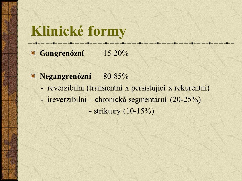 Klinické formy Gangrenózní 15-20% Negangrenózní80-85% - reverzibilní (transientní x persistující x rekurentní) - ireverzibilní – chronická segmentární