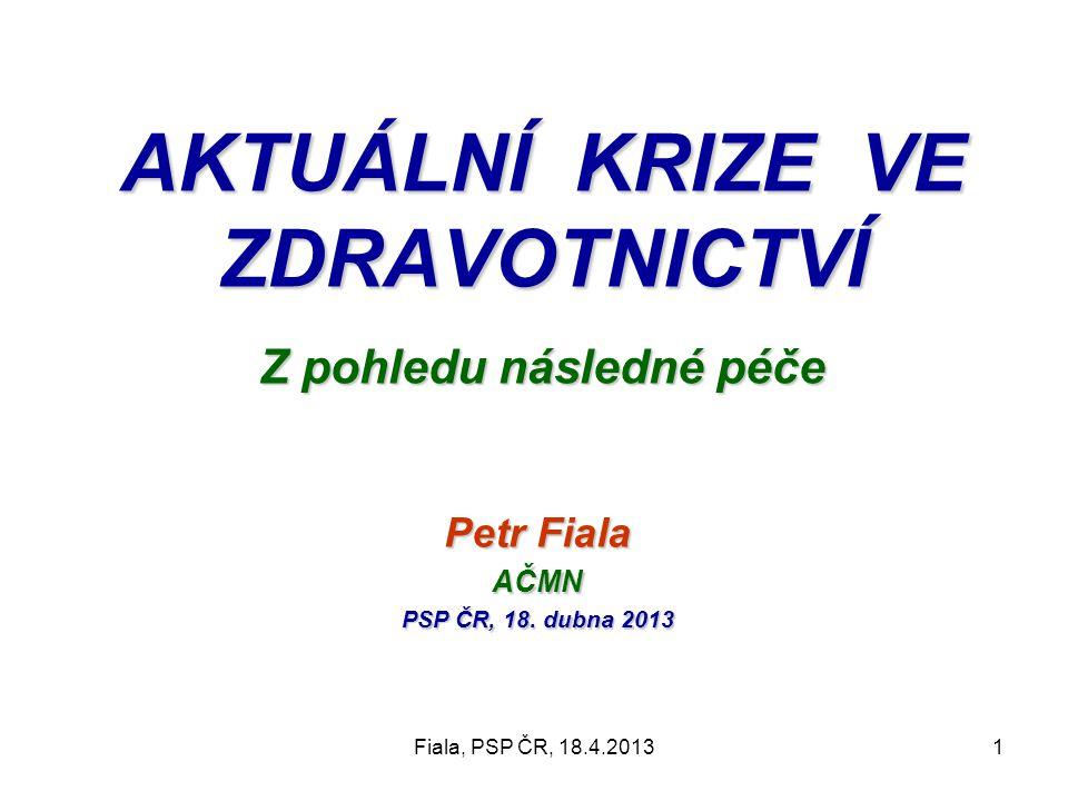 Fiala, PSP ČR, 18.4.20131 AKTUÁLNÍ KRIZE VE ZDRAVOTNICTVÍ Z pohledu následné péče Petr Fiala AČMN PSP ČR, 18. dubna 2013