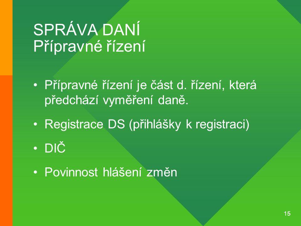 15 SPRÁVA DANÍ Přípravné řízení •Přípravné řízení je část d. řízení, která předchází vyměření daně. •Registrace DS (přihlášky k registraci) •DIČ •Povi