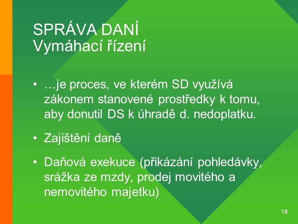 18 SPRÁVA DANÍ Vymáhací řízení •…je proces, ve kterém SD využívá zákonem stanovené prostředky k tomu, aby donutil DS k úhradě d. nedoplatku. •Zajištěn