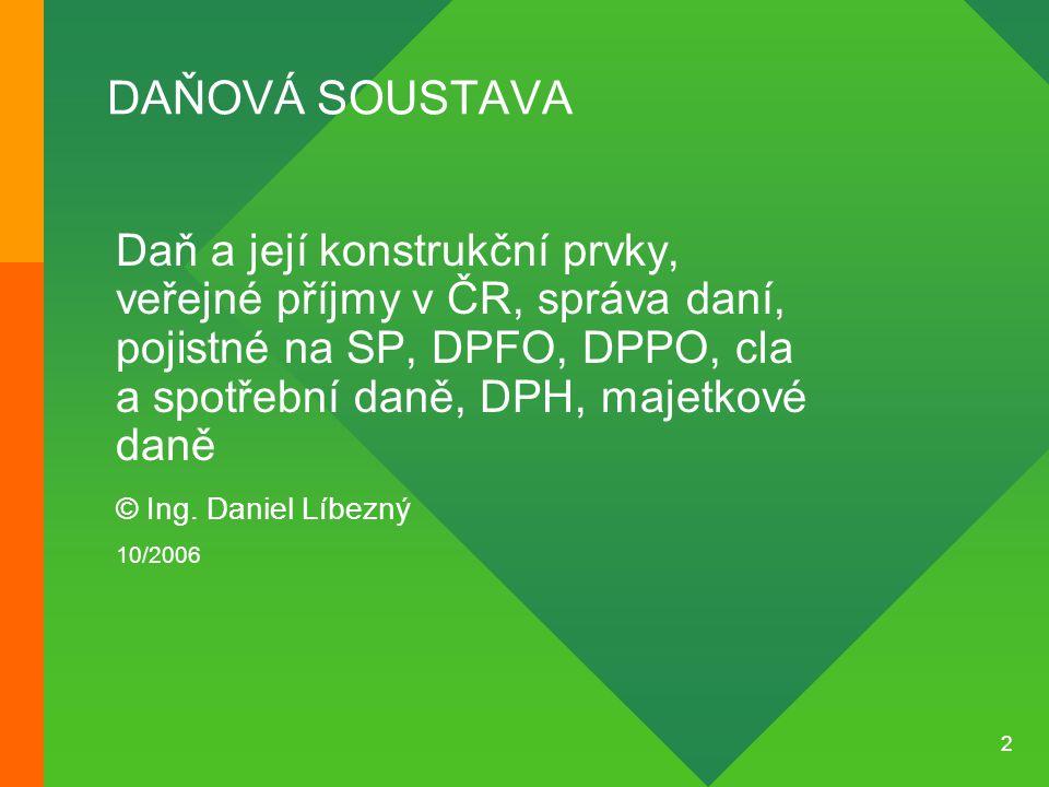 2 DAŇOVÁ SOUSTAVA Daň a její konstrukční prvky, veřejné příjmy v ČR, správa daní, pojistné na SP, DPFO, DPPO, cla a spotřební daně, DPH, majetkové dan