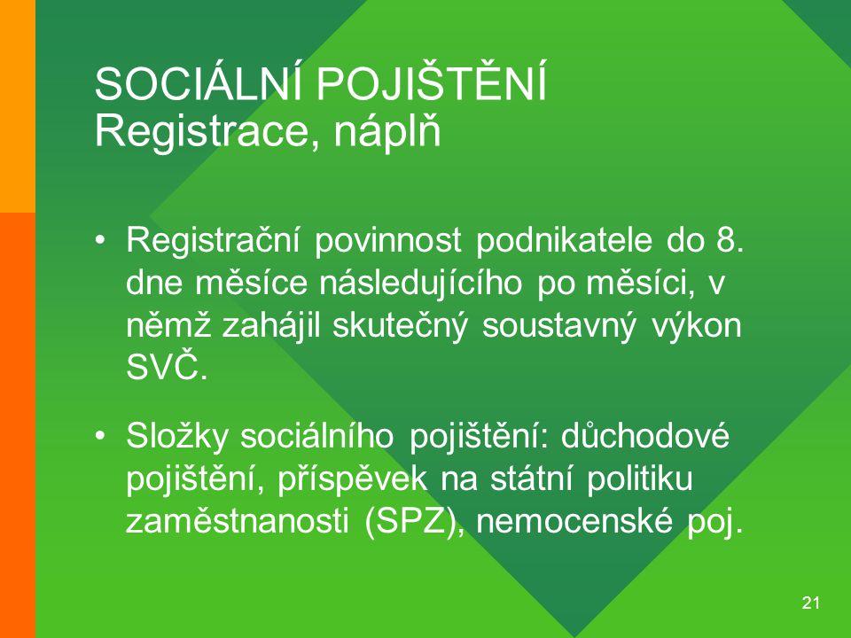 21 SOCIÁLNÍ POJIŠTĚNÍ Registrace, náplň •Registrační povinnost podnikatele do 8. dne měsíce následujícího po měsíci, v němž zahájil skutečný soustavný
