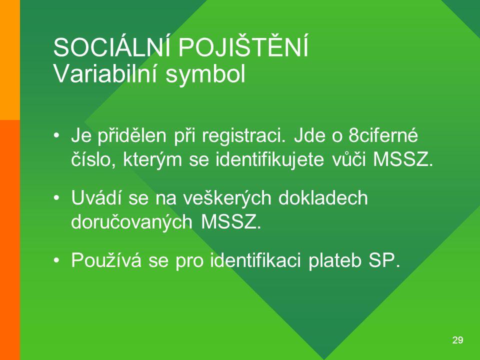 29 SOCIÁLNÍ POJIŠTĚNÍ Variabilní symbol •Je přidělen při registraci. Jde o 8ciferné číslo, kterým se identifikujete vůči MSSZ. •Uvádí se na veškerých