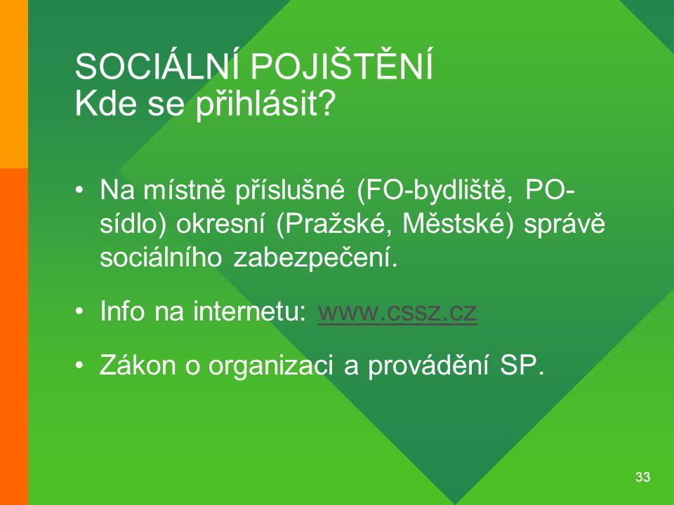 33 SOCIÁLNÍ POJIŠTĚNÍ Kde se přihlásit? •Na místně příslušné (FO-bydliště, PO- sídlo) okresní (Pražské, Městské) správě sociálního zabezpečení. •Info